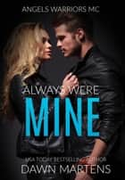 Always Were Mine - Angels Warriors MC, #4 ebook by Dawn Martens