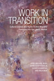 Work in Transition - Cultural Capital and Highly Skilled Migrants' Passages into the Labour Market ebook by Arnd-Michael Nohl,Karin Schittenhelm,Oliver Schmidtke,Anja  Weiss