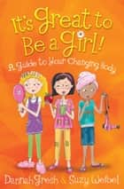 It's Great to Be a Girl! - A Guide to Your Changing Body ebook by Dannah Gresh, Suzy Weibel