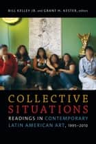 Collective Situations - Readings in Contemporary Latin American Art, 1995–2010 ebook by Bill Kelley Jr., Grant H. Kester