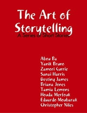 The Art of Storytelling: A Series of Short Stories ebook by Abou Ba, Yanik Bruno, Zamori Currie,...