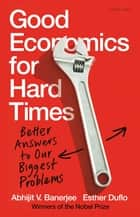 Good Economics for Hard Times - Better Answers to Our Biggest Problems ebook by Abhijit V. Banerjee, Esther Duflo