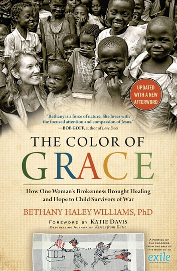 The Color of Grace - How One Woman's Brokenness Brought Healing and Hope to Child Survivors of War ebook by Bethany Haley Williams