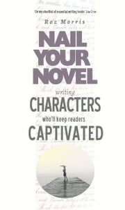 Writing Characters Who'll Keep Readers Captivated: Nail Your Novel ebook by Roz Morris