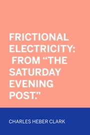 "Frictional Electricity: From ""The Saturday Evening Post."" ebook by Charles Heber Clark"