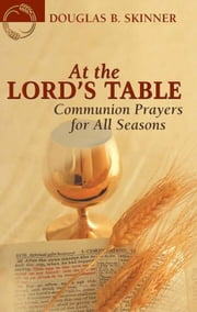 At the Lord's Table - Communion Prayers for All Seasons ebook by Douglas B. Skinner
