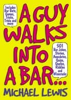 Guy Walks Into A Bar... - 501 Bar Jokes, Stories, Anecdotes, Quips, Quotes, Riddles, and Wisecracks ebook by Michael Lewis