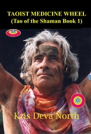 Taoist Medicine Wheel (Tao of the Shaman Book1) ebook by Kris Deva North