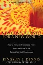 New Consciousness for a New World - How to Thrive in Transitional Times and Participate in the Coming Spiritual Renaissance ebook by Kingsley L. Dennis, Ervin Laszlo