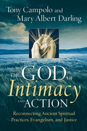 The God of Intimacy and Action - Reconnecting Ancient Spiritual Practices, Evangelism, and Justice ebook by Tony Campolo,Mary Albert Darling