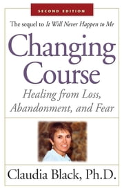 Changing Course - Healing from Loss, Abandonment, and Fear ebook by Claudia Black, Ph. D.
