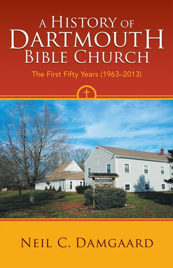 A History of Dartmouth Bible Church - The First Fifty Years (1963–2013) ebook by Neil C. Damgaard