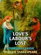 Love's Labour's Lost - A Timeless Classic ebook by