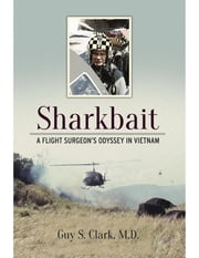 Sharkbait - A Flight Surgeon's Odyssey in Vietnam ebook by