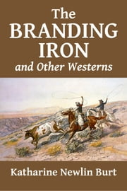 The Branding Iron and Other Westerns by Katharine Newlin Burt ebook by Katharine Newlin Burt