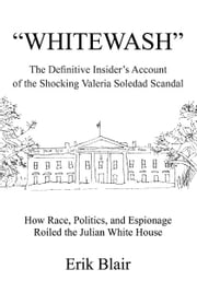 """WHITEWASH"" - The Definitive Insider's Account of the Shocking Valeria Soledad Scandal ebook by Erik Blair"