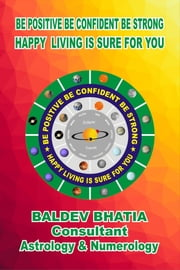 BE POSITIVE BE CONFIDENT BE STRONG HAPPY LIVING IS SURE FOR YOU - Happy Living Is Sure For You ebook by Baldev Bhatia