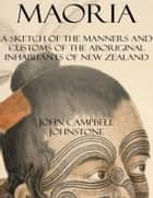 Maoria: A Sketch of the Manners and Customs of the Aboriginal Inhabitants of New Zealand ebook by