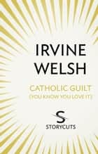 Catholic Guilt (You Know You Love It) (Storycuts) ebook by Irvine Welsh