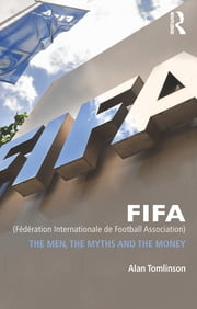 FIFA (Fédération Internationale de Football Association) - The Men, the Myths and the Money ebook by Alan Tomlinson