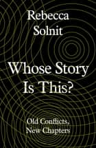 Whose Story Is This? - Old Conflicts, New Chapters ebook by Rebecca Solnit