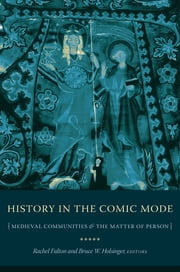 History in the Comic Mode - Medieval Communities and the Matter of Person ebook by Rachel Fulton Brown, Bruce Holsinger