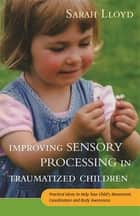 Improving Sensory Processing in Traumatized Children - Practical Ideas to Help Your Child's Movement, Coordination and Body Awareness ebook by Sarah Lloyd