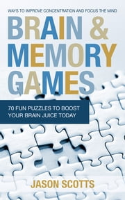 Brain and Memory Games: 70 Fun Puzzles to Boost Your Brain Juice Today - Ways to Improve Concentration and Focus the Mind ebook by Jason Scotts