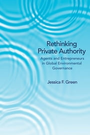Rethinking Private Authority - Agents and Entrepreneurs in Global Environmental Governance ebook by Jessica F. Green