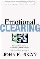Emotional Clearing - An East / West Guide to Releasing Negative Feelings and Awakening Unconditional Happiness ebook by John Ruskan