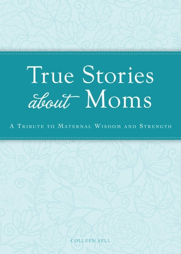 True Stories about Moms - A tribute to maternal wisdom and strength ebook by Colleen Sell