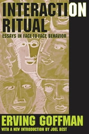 Interaction Ritual - Essays in Face-to-Face Behavior ebook by Erving Goffman