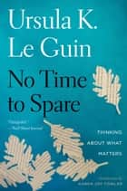No Time to Spare - Thinking About What Matters ebook by Ursula K. Le Guin, Karen Joy Fowler