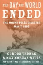 The Day the World Ended - The Mount Pelée Disaster: May 7, 1902 ebook by Gordon Thomas, Max Morgan-Witts