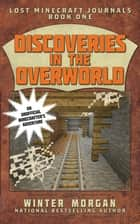 Discoveries in the Overworld - Lost Minecraft Journals, Book One ebook by Winter Morgan