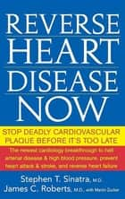 Reverse Heart Disease Now - Stop Deadly Cardiovascular Plaque Before It's Too Late ebook by Stephen T. Sinatra M.D., James C. Roberts M.D., Martin Zucker