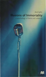 Illusions of Immortality - A Psychology of Fame and Celebrity ebook by Dr David Giles