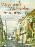 Ways with Watercolor ebook by Ted Kautzky