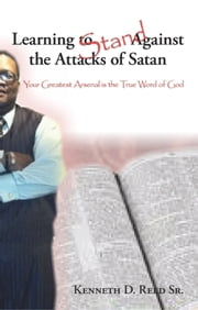 Learning to Stand Against the Attacks of Satan - Your Greatest Arsenal Is the True Word of God ebook by Kenneth D. Reed, Sr.