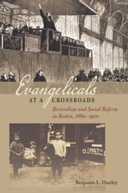 Evangelicals at a Crossroads - Revivalism and Social Reform in Boston, 1860–1910 ebook by Benjamin L. Hartley