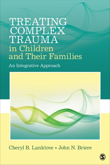 Treating Complex Trauma in Children and Their Families - An Integrative Approach ebook by Dr. Cheryl B. Lanktree,Dr. John N. Briere
