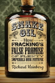 Snake Oil - How Fracking's False Promise of Plenty Imperils Our Future ebook by Richard Heinberg