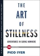 The Art of Stillness - Adventures in Going Nowhere ebook by Pico Iyer