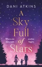 A Sky Full of Stars - A beautiful story of love and loss from the winner of Romantic Novel of the Year ebook by Dani Atkins