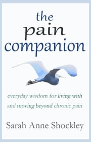 The Pain Companion: Everyday Wisdom for Living With & Moving Beyond Chronic Pain ebook by Sarah Anne Shockley