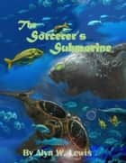 The Sorcerer's Submarine ebook by Alyn W. Lewis