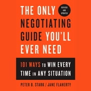 The Only Negotiating Guide You'll Ever Need, Revised and Updated - 101 Ways to Win Every Time in Any Situation audiobook by Peter B. Stark, Jane Flaherty
