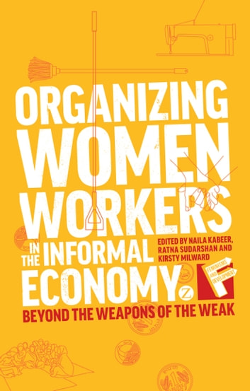 Organizing Women Workers in the Informal Economy - Beyond the Weapons of the Weak ebook by