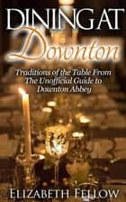 Dining at Downton: Traditions of the Table and Delicious Recipes From The Unofficial Guide to Downton Abbey - Downton Abbey Books ebook by Elizabeth Fellow