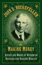 John D. Rockefeller on Making Money - Advice and Words of Wisdom on Building and Sharing Wealth ebook by John D. Rockefeller